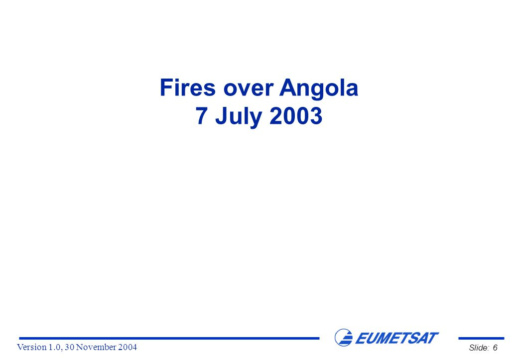 Version 1.0, 30 November 2004 Slide: 6 Fires over Angola 7 July 2003