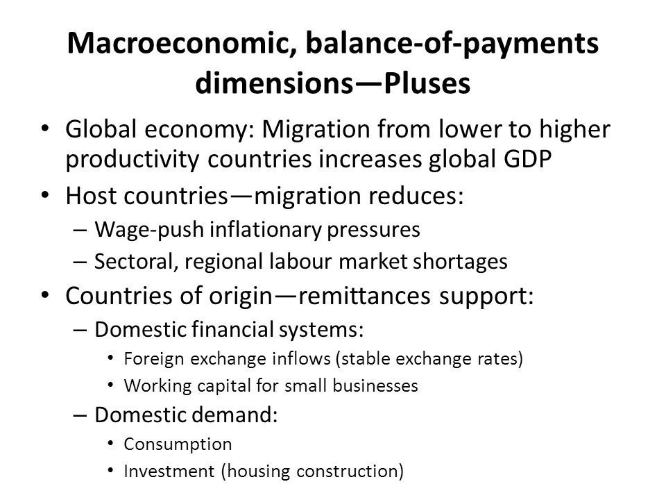 Macroeconomic, balance-of-payments dimensions—Pluses Global economy: Migration from lower to higher productivity countries increases global GDP Host countries—migration reduces: – Wage-push inflationary pressures – Sectoral, regional labour market shortages Countries of origin—remittances support: – Domestic financial systems: Foreign exchange inflows (stable exchange rates) Working capital for small businesses – Domestic demand: Consumption Investment (housing construction)