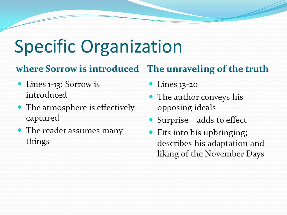 Specific Organization where Sorrow is introduced The unraveling of the truth Lines 1-13: Sorrow is introduced The atmosphere is effectively captured The reader assumes many things Lines 13-20 The author conveys his opposing ideals Surprise – adds to effect Fits into his upbringing; describes his adaptation and liking of the November Days