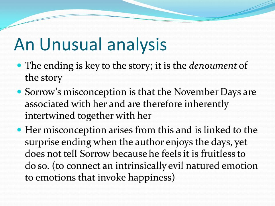 An Unusual analysis The ending is key to the story; it is the denoument of the story Sorrow's misconception is that the November Days are associated with her and are therefore inherently intertwined together with her Her misconception arises from this and is linked to the surprise ending when the author enjoys the days, yet does not tell Sorrow because he feels it is fruitless to do so.