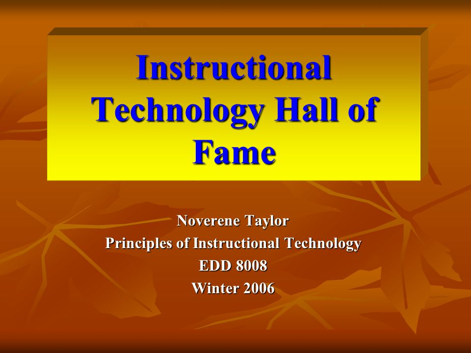 Instructional Technology Hall of Fame Noverene Taylor Principles of Instructional Technology EDD 8008 Winter 2006