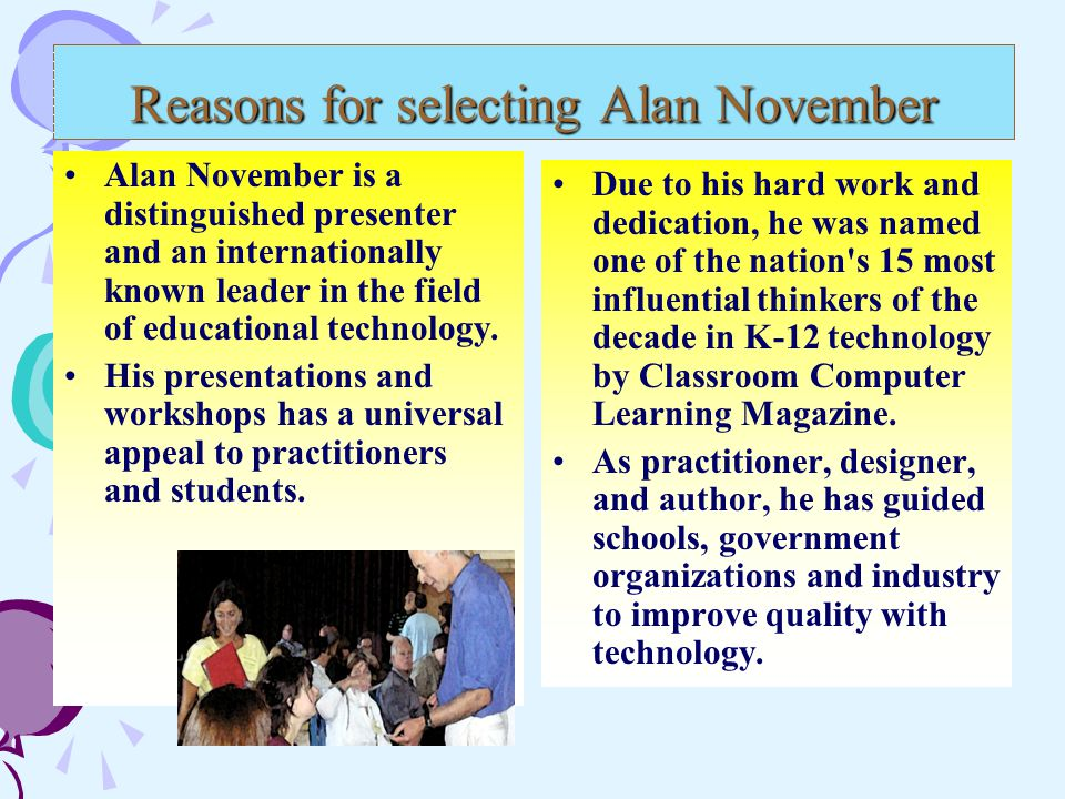 Reasons for selecting Alan November cont'd Alan was co-founder of the Stanford Institute for Educational Leadership Through Technology His website and publications promote the effective use of information and communication technologies that support and enhance learning for children and communities.