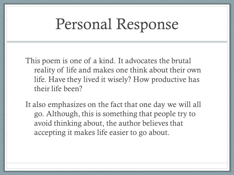Personal Response This poem is one of a kind. It advocates the brutal reality of life and makes one think about their own life. Have they lived it wis