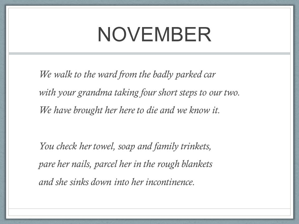 NOVEMBER We walk to the ward from the badly parked car with your grandma taking four short steps to our two. We have brought her here to die and we kn