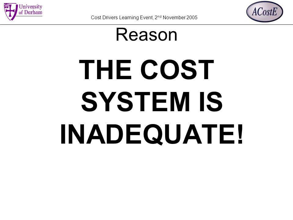 Cost Drivers Learning Event, 2 nd November 2005 Reason THE COST SYSTEM IS INADEQUATE!
