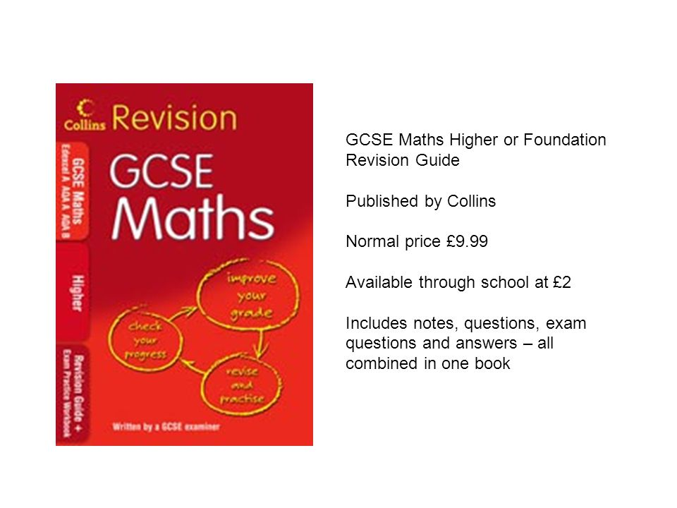 GCSE Maths Higher or Foundation Revision Guide Published by Collins Normal price £9.99 Available through school at £2 Includes notes, questions, exam questions and answers – all combined in one book