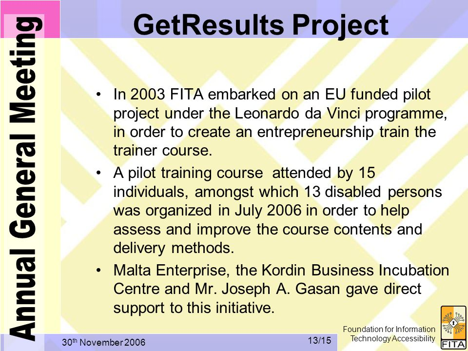 Foundation for Information Technology Accessibility 30 th November /15 GetResults Project In 2003 FITA embarked on an EU funded pilot project under the Leonardo da Vinci programme, in order to create an entrepreneurship train the trainer course.
