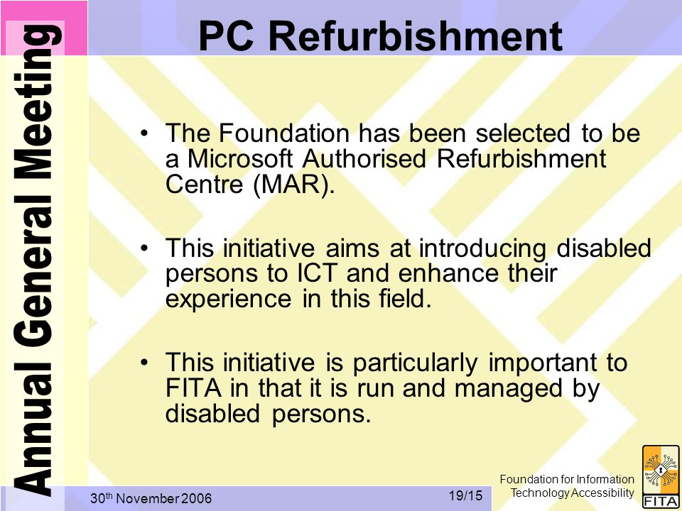 Foundation for Information Technology Accessibility 30 th November /15 PC Refurbishment The Foundation has been selected to be a Microsoft Authorised Refurbishment Centre (MAR).