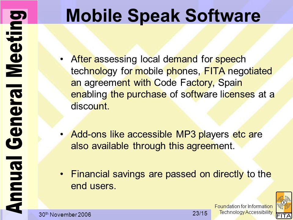 Foundation for Information Technology Accessibility 30 th November /15 Mobile Speak Software After assessing local demand for speech technology for mobile phones, FITA negotiated an agreement with Code Factory, Spain enabling the purchase of software licenses at a discount.