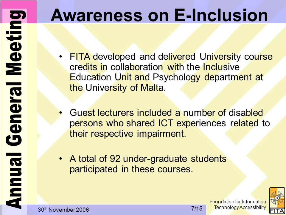 Foundation for Information Technology Accessibility 30 th November /15 Awareness on E-Inclusion FITA developed and delivered University course credits in collaboration with the Inclusive Education Unit and Psychology department at the University of Malta.