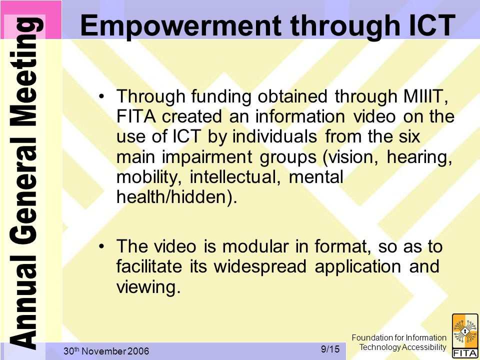 Foundation for Information Technology Accessibility 30 th November /15 Empowerment through ICT Through funding obtained through MIIIT, FITA created an information video on the use of ICT by individuals from the six main impairment groups (vision, hearing, mobility, intellectual, mental health/hidden).