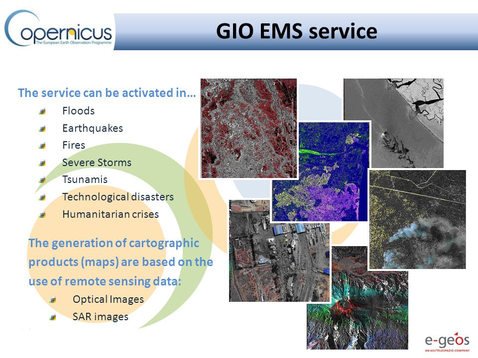 The service can be activated in… Floods Earthquakes Fires Severe Storms Tsunamis Technological disasters Humanitarian crises GIO EMS service The generation of cartographic products (maps) are based on the use of remote sensing data: Optical Images SAR images