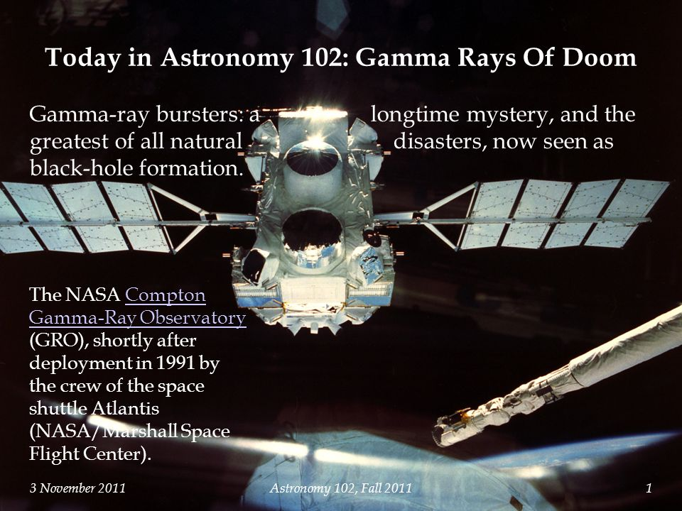 3 November 2011Astronomy 102, Fall The NASA Compton Gamma-Ray Observatory (GRO), shortly after deployment in 1991 by the crew of the space shuttle Atlantis (NASA/Marshall Space Flight Center).Compton Gamma-Ray Observatory Today in Astronomy 102: Gamma Rays Of Doom Gamma-ray bursters: a longtime mystery, and the greatest of all natural disasters, now seen as black-hole formation.