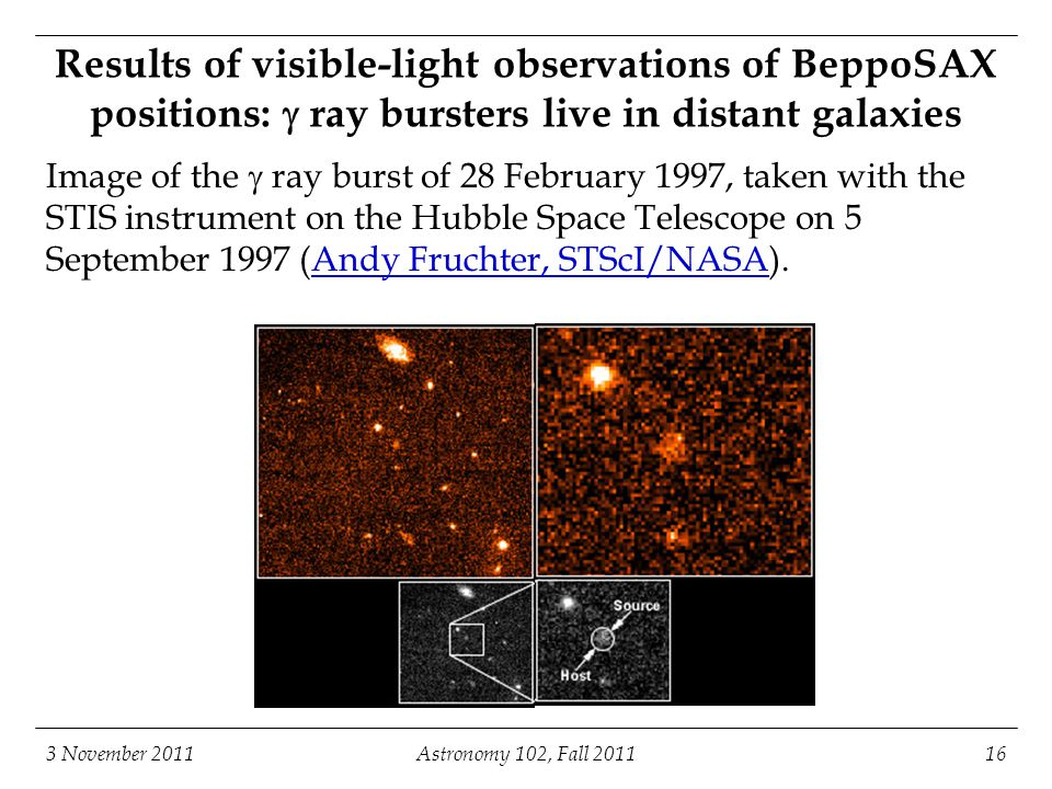 3 November 2011Astronomy 102, Fall Results of visible-light observations of BeppoSAX positions:  ray bursters live in distant galaxies Image of the  ray burst of 28 February 1997, taken with the STIS instrument on the Hubble Space Telescope on 5 September 1997 (Andy Fruchter, STScI/NASA).Andy Fruchter, STScI/NASA