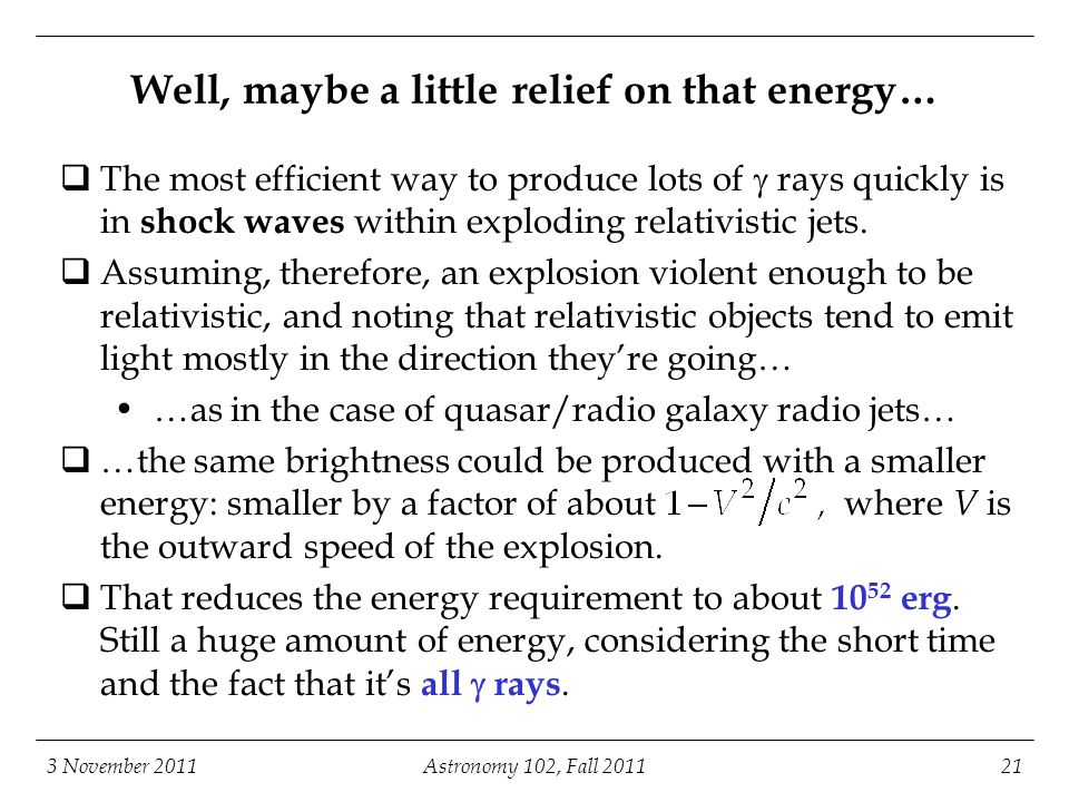 3 November 2011Astronomy 102, Fall Well, maybe a little relief on that energy…  The most efficient way to produce lots of  rays quickly is in shock waves within exploding relativistic jets.