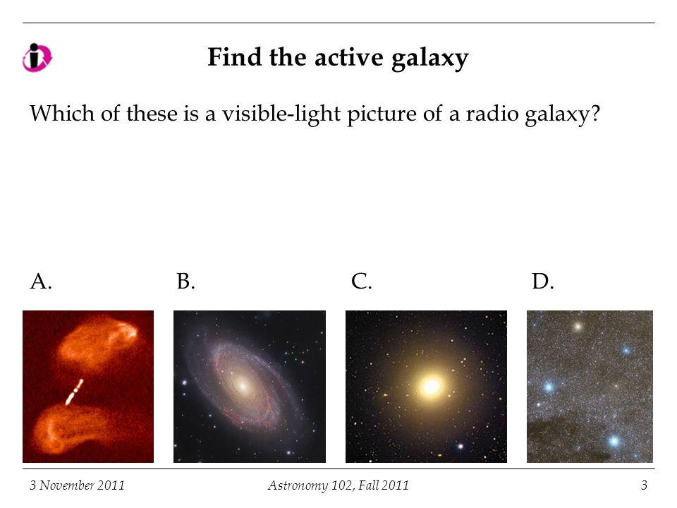 3 November 2011Astronomy 102, Fall 201124 Fates of the most massive stars Ordinary SN II Hypernova/ GRB/SN II Pair production supernova (no BH produced) Quiet BH formation (CXO/CfA/ NASA)CXO/CfA/ NASA