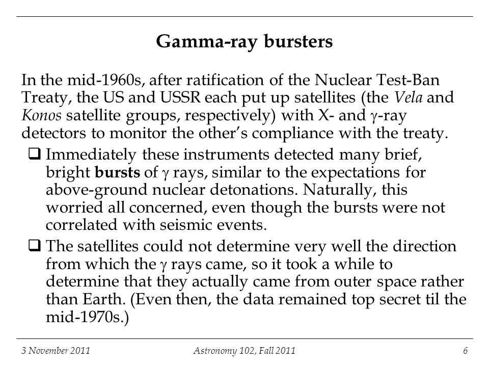 3 November 2011Astronomy 102, Fall Gamma-ray bursters In the mid-1960s, after ratification of the Nuclear Test-Ban Treaty, the US and USSR each put up satellites (the Vela and Konos satellite groups, respectively) with X- and  -ray detectors to monitor the other's compliance with the treaty.