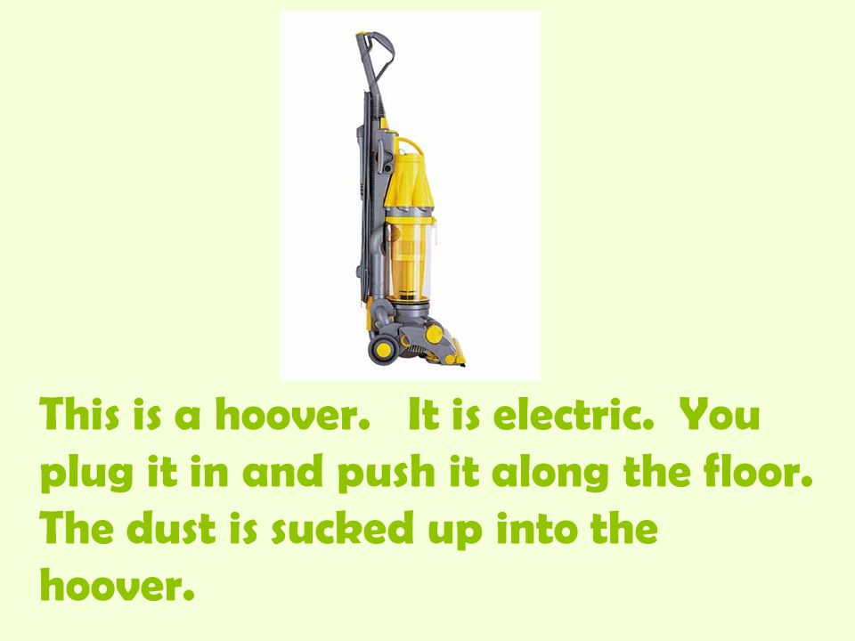 This is a hoover. It is electric. You plug it in and push it along the floor.