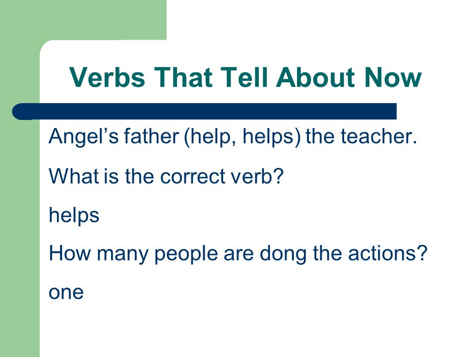 Verbs That Tell About Now Angel's father (help, helps) the teacher. What is the correct verb? helps How many people are dong the actions? one