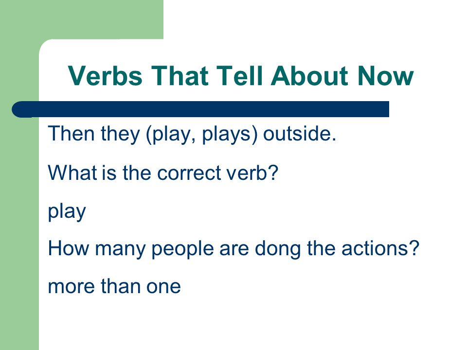 Verbs That Tell About Now Then they (play, plays) outside. What is the correct verb? play How many people are dong the actions? more than one