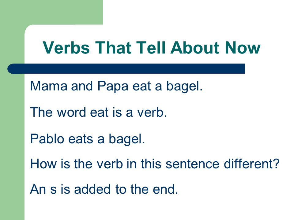 Verbs That Tell About Now Mama and Papa eat a bagel. The word eat is a verb. Pablo eats a bagel. How is the verb in this sentence different? An s is a