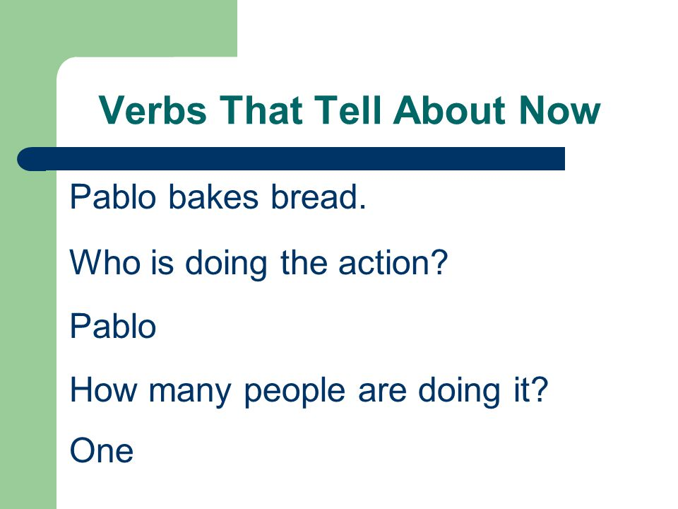 Verbs That Tell About Now Pablo bakes bread. Who is doing the action? Pablo How many people are doing it? One