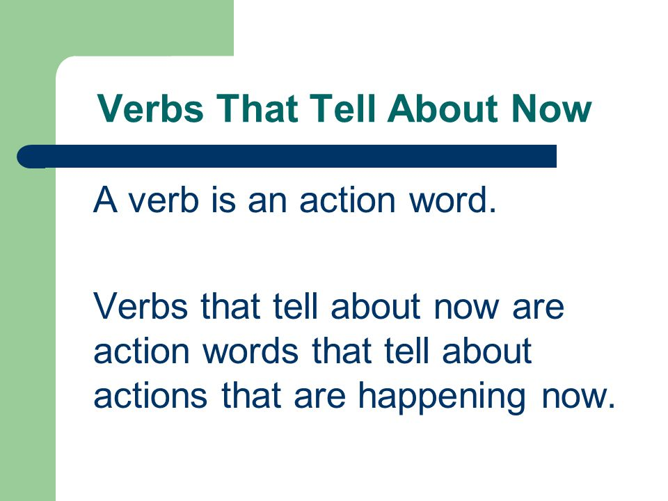 Verbs That Tell About Now A verb is an action word. Verbs that tell about now are action words that tell about actions that are happening now.