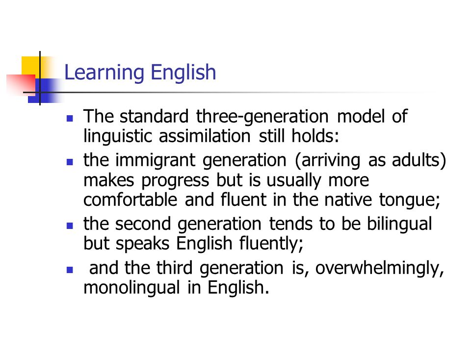 Learning English The standard three-generation model of linguistic assimilation still holds: the immigrant generation (arriving as adults) makes progr