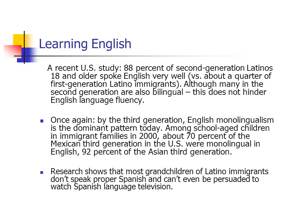 Learning English A recent U.S. study: 88 percent of second-generation Latinos 18 and older spoke English very well (vs. about a quarter of first-gener