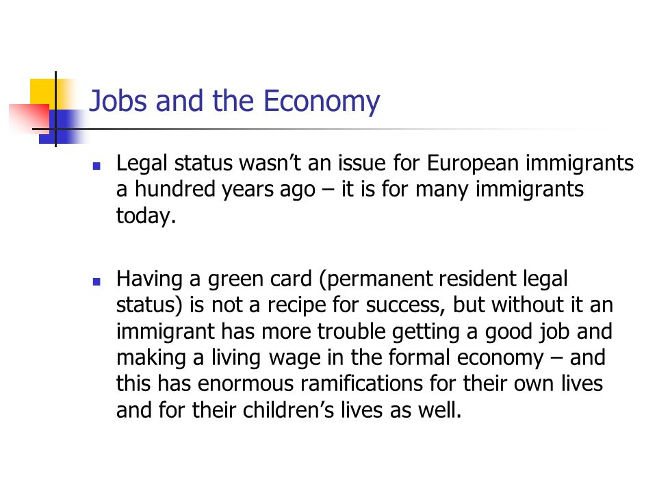 Jobs and the Economy Legal status wasn't an issue for European immigrants a hundred years ago – it is for many immigrants today. Having a green card (