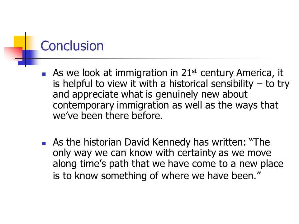 Conclusion As we look at immigration in 21 st century America, it is helpful to view it with a historical sensibility – to try and appreciate what is