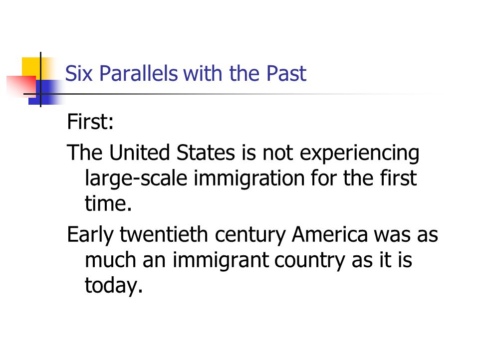 Six Parallels with the Past First: The United States is not experiencing large-scale immigration for the first time. Early twentieth century America w