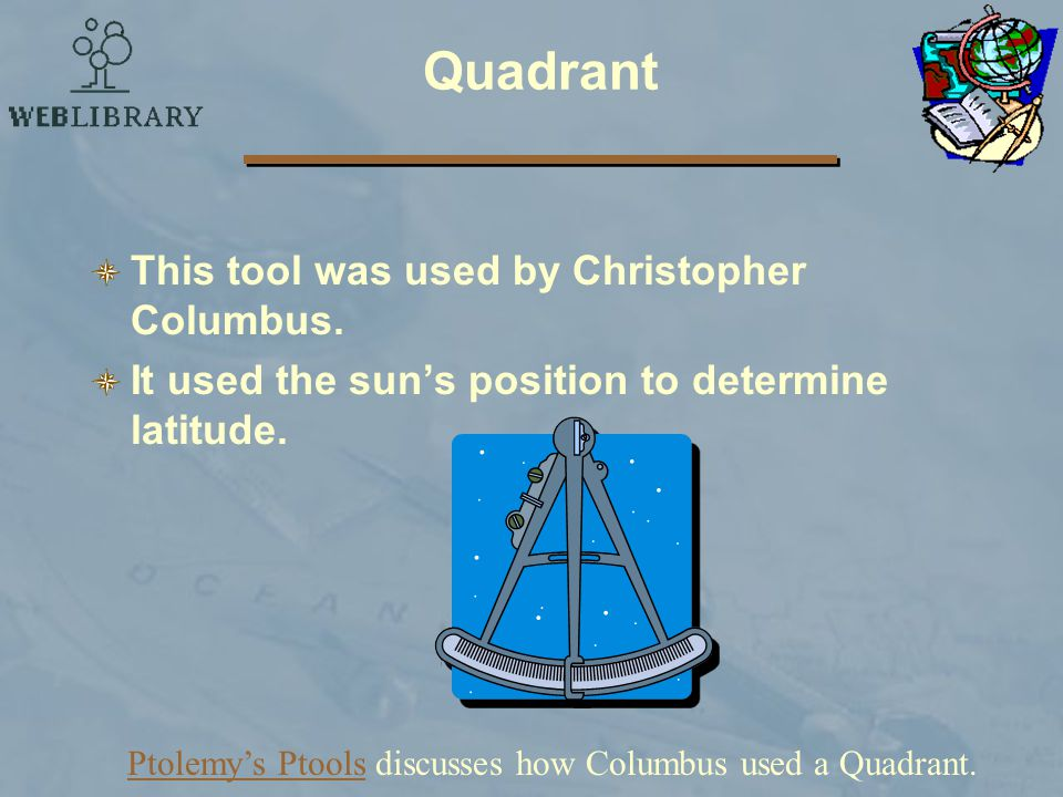 Quadrant This tool was used by Christopher Columbus.