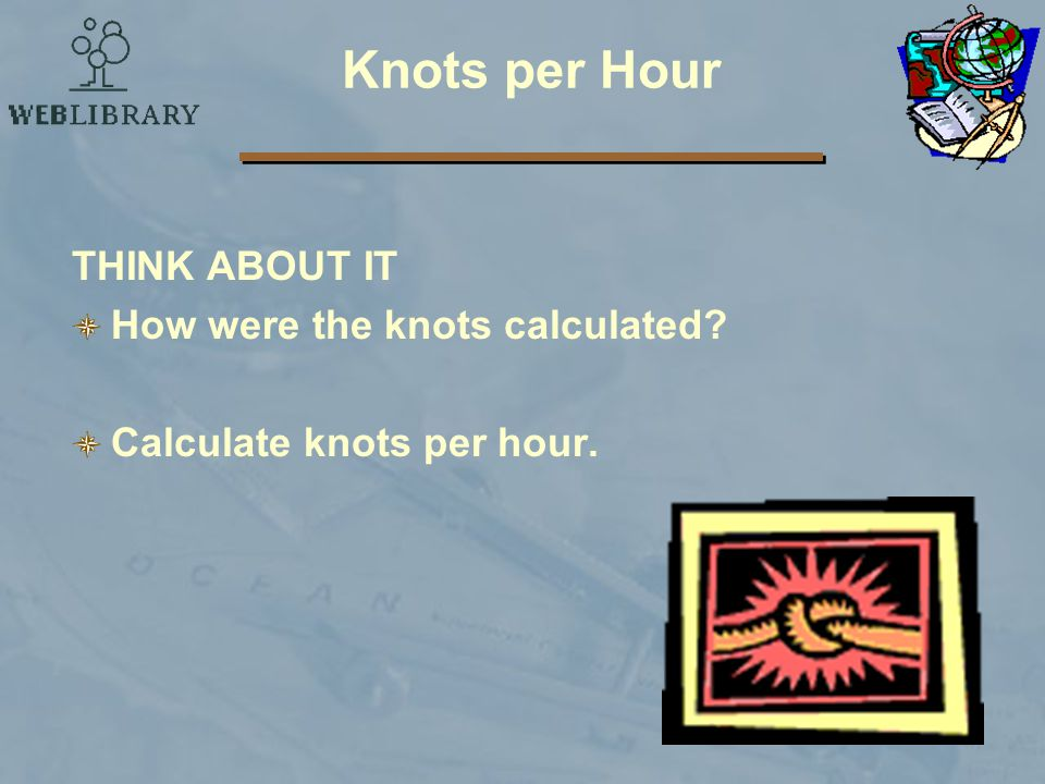 Knots per Hour THINK ABOUT IT How were the knots calculated? Calculate knots per hour.