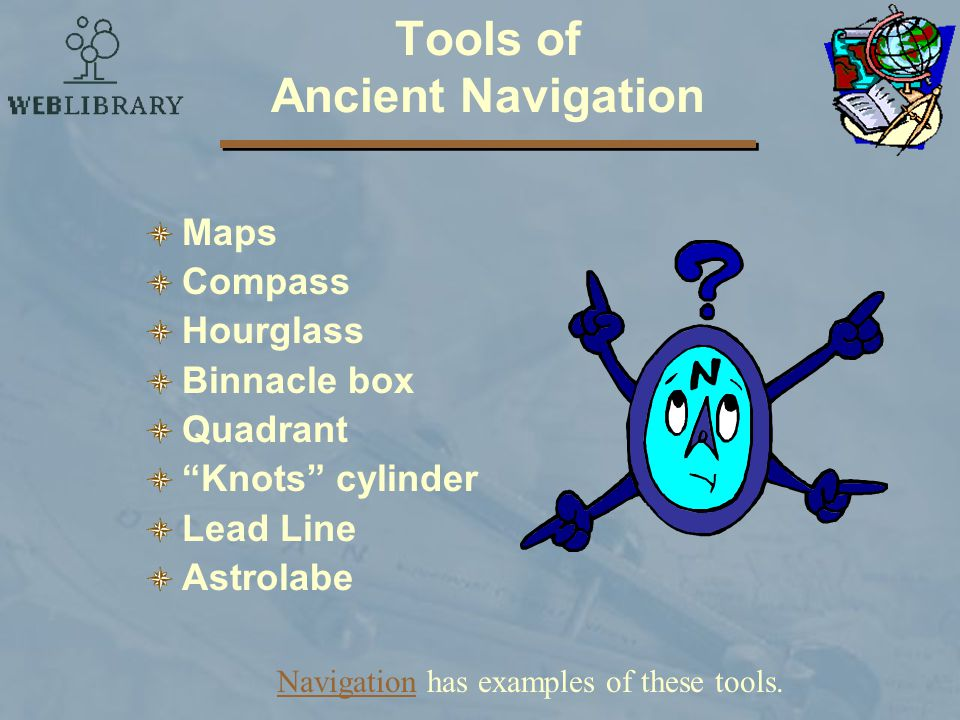 Tools of Ancient Navigation Maps Compass Hourglass Binnacle box Quadrant Knots cylinder Lead Line Astrolabe NavigationNavigation has examples of these tools.