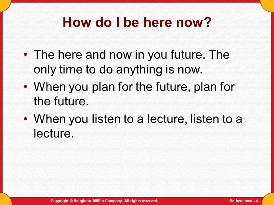 Copyright © Houghton Mifflin Company. All rights reserved.Be here now - 4 How do I be here now? The here and now in you future. The only time to do an