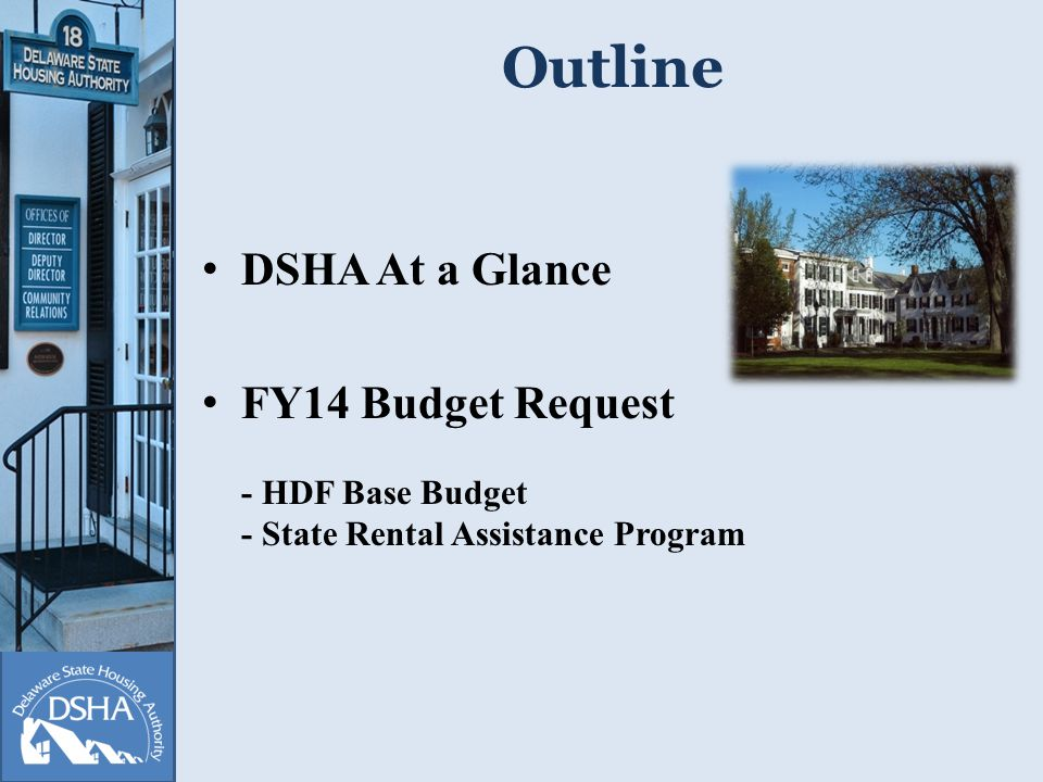 FY14 Budget Request HDF Base Budget$4,070,000 Affordable Rental Housing Program $6,000,000 State Rental Assistance Program $3,000,000 Total DSHA Budget$13,070,000