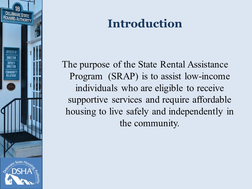Introduction The purpose of the State Rental Assistance Program (SRAP) is to assist low-income individuals who are eligible to receive supportive services and require affordable housing to live safely and independently in the community.