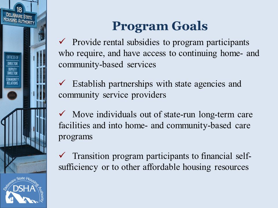 Program Goals Provide rental subsidies to program participants who require, and have access to continuing home- and community-based services Establish partnerships with state agencies and community service providers Move individuals out of state-run long-term care facilities and into home- and community-based care programs Transition program participants to financial self- sufficiency or to other affordable housing resources