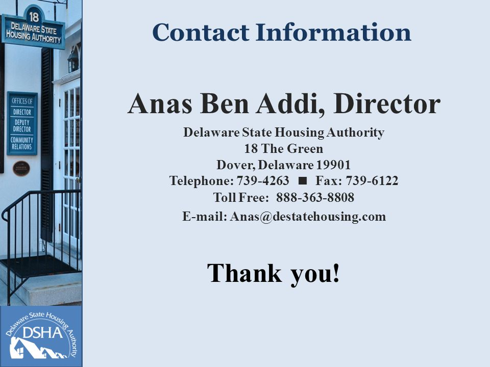 Contact Information Anas Ben Addi, Director Delaware State Housing Authority 18 The Green Dover, Delaware Telephone:  Fax: Toll Free: Thank you!
