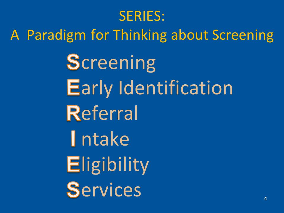 SERIES: A Paradigm for Thinking about Screening creening arly Identification eferral ntake ligibility ervices 4