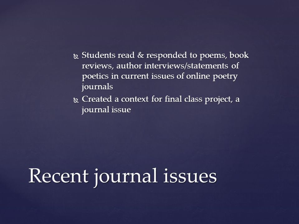  Students read & responded to poems, book reviews, author interviews/statements of poetics in current issues of online poetry journals  Created a context for final class project, a journal issue Recent journal issues