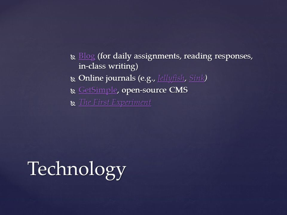  Blog (for daily assignments, reading responses, in-class writing) Blog  Online journals (e.g., Jellyfish, Sink) JellyfishSinkJellyfishSink  GetSimple, open-source CMS GetSimple  The First Experiment The First Experiment The First ExperimentTechnology
