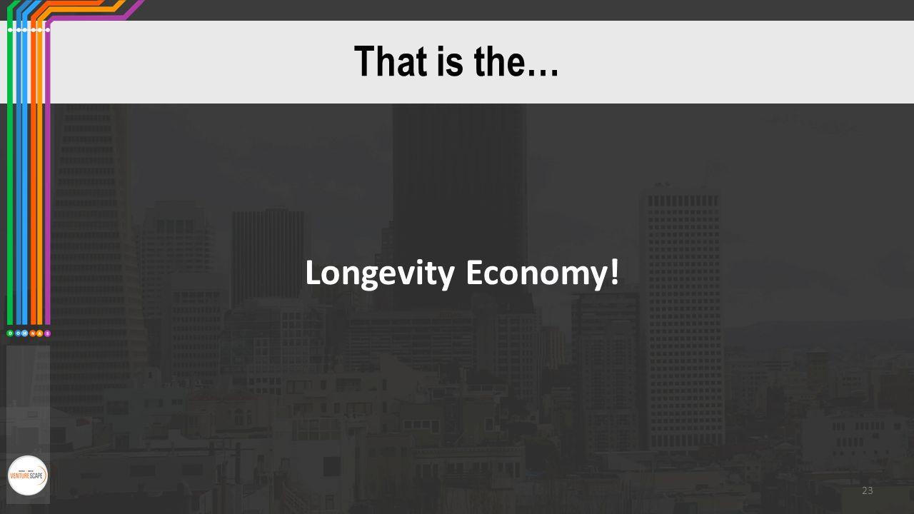 That is the… Longevity Economy! 23