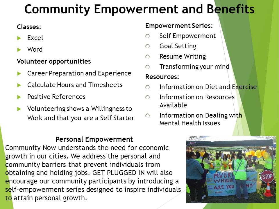 Community Empowerment and Benefits Classes:  Excel  Word Volunteer opportunities  Career Preparation and Experience  Calculate Hours and Timesheets  Positive References  Volunteering shows a Willingness to Work and that you are a Self Starter Empowerment Series: Self Empowerment Goal Setting Resume Writing Transforming your mind Resources: Information on Diet and Exercise Information on Resources Available Information on Dealing with Mental Health Issues Personal Empowerment Community Now understands the need for economic growth in our cities.