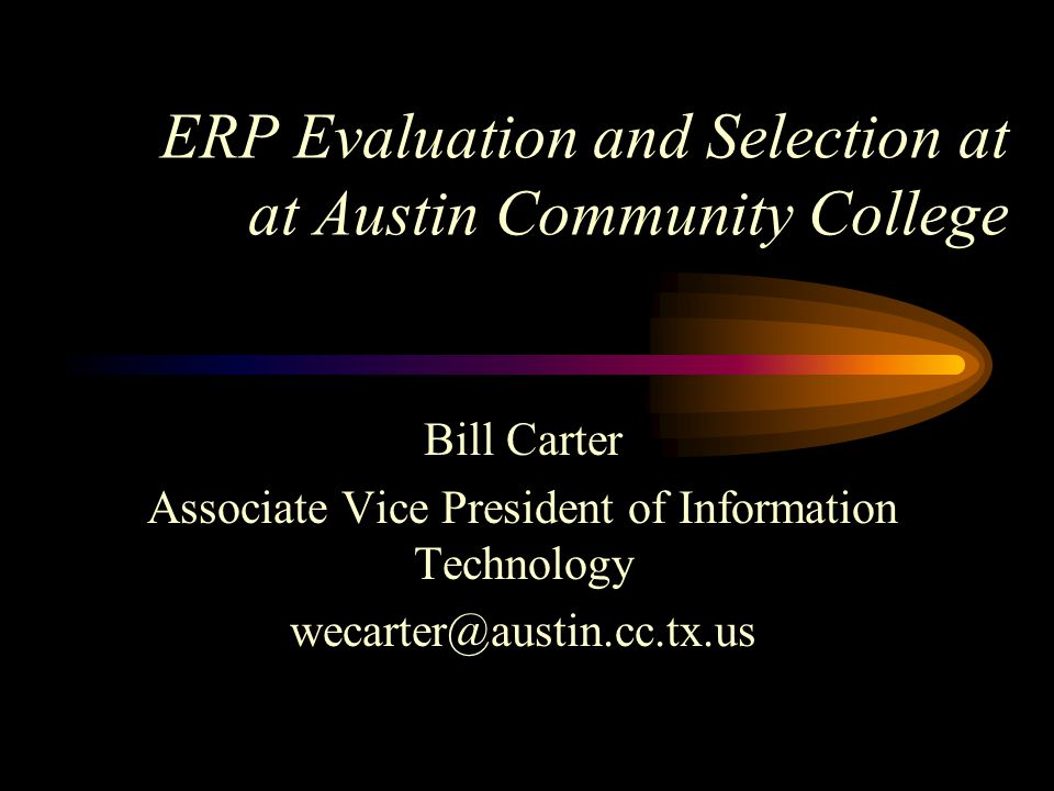 ERP Evaluation and Selection at at Austin Community College Bill Carter Associate Vice President of Information Technology wecarter@austin.cc.tx.us