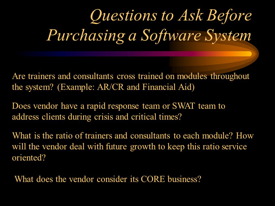 Questions to Ask Before Purchasing a Software System Are trainers and consultants cross trained on modules throughout the system.