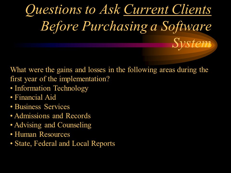 Questions to Ask Current Clients Before Purchasing a Software System What were the gains and losses in the following areas during the first year of the implementation.