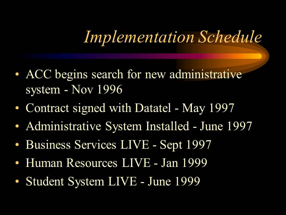 Implementation Schedule ACC begins search for new administrative system - Nov 1996 Contract signed with Datatel - May 1997 Administrative System Installed - June 1997 Business Services LIVE - Sept 1997 Human Resources LIVE - Jan 1999 Student System LIVE - June 1999