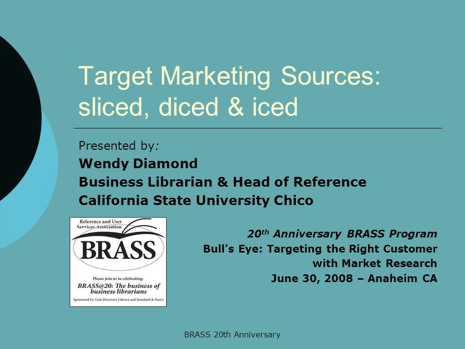 BRASS 20th Anniversary Target Marketing Sources: sliced, diced & iced Presented by: Wendy Diamond Business Librarian & Head of Reference California State University Chico 20 th Anniversary BRASS Program Bull's Eye: Targeting the Right Customer with Market Research June 30, 2008 – Anaheim CA
